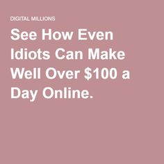 See How Even Idiots Can Make Well Over $100 a Day Online.