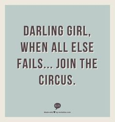 Darling Girl, when all else fails... Join the circus. My FAVOURITE  #quote