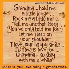 Grandma (and Grandpa).hold me a little longer.Rock me a little more. Tell me another story.(You've only told me four-or a hundred). Let me sleep on your shoulder.I love your happy smile.I'll always love you, Grandma. Happy Love, Happy Smile, Are You Happy, Happy Tears, Ill Always Love You, My Love, Let It Be, Affirmations, Grandma And Grandpa