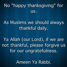 """No """"happy thanksgiving"""" for us.  As #Muslims we should always #thankful #daily.  Ya #Allah (our Lord), if we are not thankful, please forgive us for our #ungratefulness.  #Ameen Ya #Rabbi."""