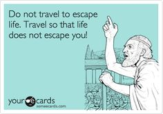 Funny Somewhat Topical Ecard: Do not travel to escape life. Travel so that life does not escape you!