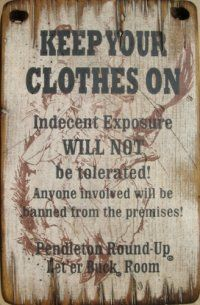 Keep Your Clothes On! Indecent Exposure Will Not Be Tolerated! Anyone Involved Will Be Banned From The Premises! Pendleton Round-Up. Let 'Er Buck Room.     LOL....  Pendleton, Oregon