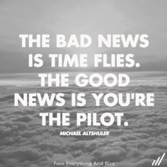 Time flies, you're the pilot and God is your navigator!