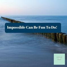 Impossible can be fun too