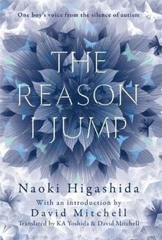 The Reason I Jump: One Boy's Voice from the Silence of Autism by Naoki Higashida, Written when he was only 13, this  book explains the often baffling behaviour of autistic children and shows the way they think and feel - such as about the people around them, time and beauty, noise, and themselves. Naoki abundantly proves that autistic people do possess imagination, humour and empathy, but also makes clear, with great poignancy, how badly they need our compassion, patience and understanding.