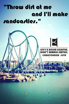 """Throw dirt at me and I'll make sandcastles.""  Life's a roller coaster. Don't remain seated. @ENJOYOURIDE #EYR www.looseleafbrands.com"