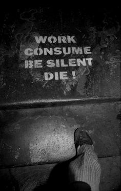 work, consume, be silent, die...