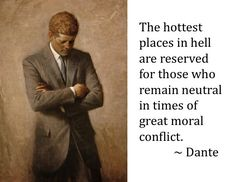 "JFK's favorite quote: ""The hottest places in hell are reserved for those who remain neutral in times of great moral conflict."" ~Dante"