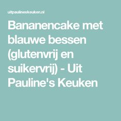 Bananencake met blauwe bessen (glutenvrij en suikervrij) - Uit Pauline's Keuken