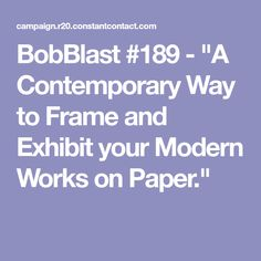 "BobBlast #189 - ""A Contemporary Way to Frame and Exhibit your Modern Works on Paper."""