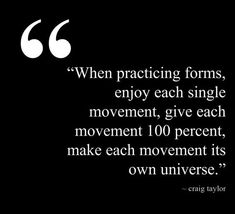 """""""When practicing forms, enjoy each single movement, give each movement 100 percent, make each movement its own universe."""" – Craig Taylor  #inspiration #movement #quote #karate"""