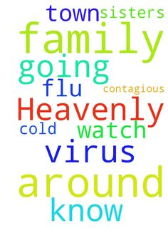 Heavenly Father, you know of this virus going around - Heavenly Father, you know of this virus going around our town and is very contagious. Also the flu. Please Father do not let my family get it. Also watch over our sisters family, that they do not get the cold from her father. Thank you Father for all you do for us. In Jesus Name I Pray Amen Posted at: https://prayerrequest.com/t/tFN #pray #prayer #request #prayerrequest