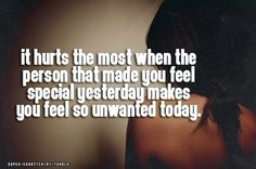 it hurts the most when the person that made you feel special yesterday makes you feel so unwanted today