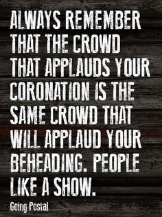The crowd that applauds your coronation is the same crowd that will applaud your beheading. People like a show.