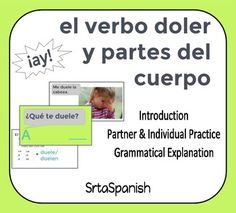 "This presentation teaches the verb doler with body parts vocabulary. The body parts vocabulary should be a review for students. The phrase ""Que te duele?"" is introduced first with students responding and practicing the body parts, then are provided with an explanation of doler, likening it to the verb gustar."