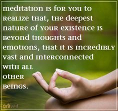 """""""Meditation is for you to realize that the deepest nature of your existence is beyond thoughts and emotions, that it is incredibly vast and interconnected with all other beings.""""~ Tenzin Palmo"""