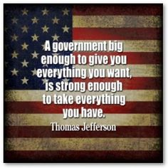 """A government big enough to give you everything you want, is strong enough to take everything you have."" ~Thomas Jefferson.... Vote For Ron Paul"