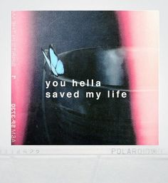 You hella saved my life