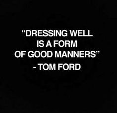 Fashion Quotes : Dressing Well Is A Form Of Good Manners Tom Ford (and self love) Great Quotes, Quotes To Live By, Me Quotes, Inspirational Quotes, Style Quotes, Daily Quotes, Wisdom Quotes, Qoutes, The Words