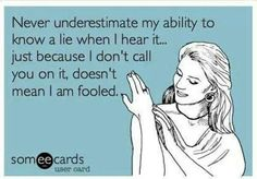 And boy did I hear it today.. I'm not stupid... it would actually surprise me for once if you weren't lying to me