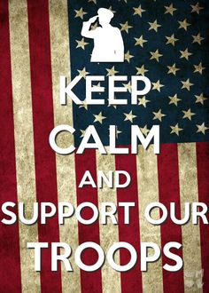 Keep calm and support our troops!