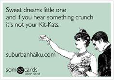 Sweet dreams little one / and if you hear something crunch /  it's not your Kit-Kats. suburbanhaiku.com