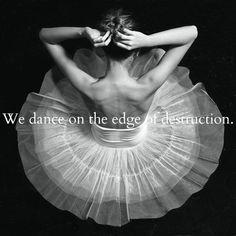 •We dance on the end of destruction•