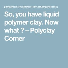 So, you have liquid polymer clay. Now what ? – Polyclay Corner