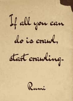 """If all you can do is crawl, start crawling."" — Rumi"