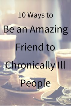 Chronic Illness Friendships: 10 Ways to Be an Amazing Friend to Chronically Ill People