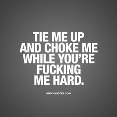 """""""Tie me up and choke me while you're fucking me hard."""" Click here for the WORLDS BEST kinky sex quotes for him and her! Only on kinkyquotes.com!"""