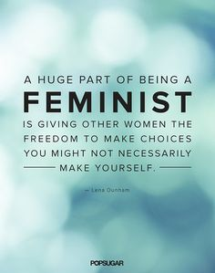 """""""A huge part of being a feminist is giving other women the freedom to make choices that you might not necessarily make yourself."""""""