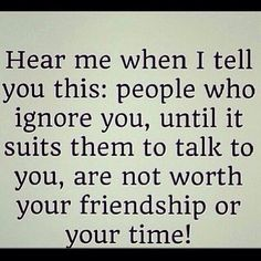 People who ignore you until it's convenient are not worth your friendship or time!  Friendship Life