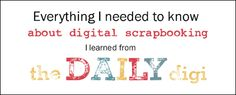 Everything I needed to know about digital scrapbooking, I learned from The Daily Digi!
