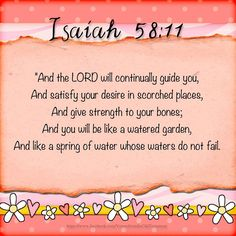 And the Lord will continually guide you. And satisfy your desire in scorched places, And give strength to your bones; And you will be like a watered garden, And like a spring of water whose waters do not fail. ISAIAH  58:11