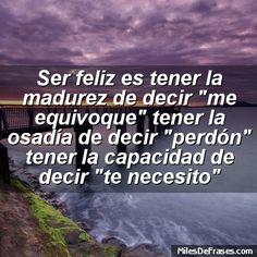 Ser feliz es tener la madurez de decir me equivoque tener la osadía de decir perdón tener la capacidad de decir te necesito