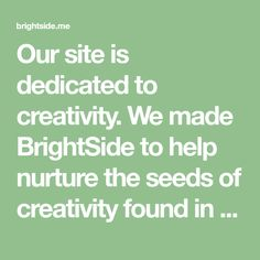 Our site is dedicated to creativity. We made BrightSide to help nurture the seeds of creativity found in all of us. We believe imagination should be at the heart of everything people do. BrightSide is the place to find the most inspiring manifestations of this from around the world.