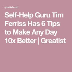 Self-Help Guru Tim Ferriss Has 6 Tips to Make Any Day 10x Better | Greatist