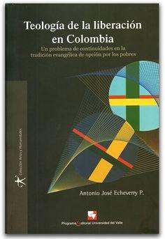 Teología de la liberación en Colombia – Antonio José Echeverry P. – Universidad del Valle    http://www.librosyeditores.com/tiendalemoine/historia/2727-teologia-de-la-liberacion-en-colombia.html    Editores y distribuidores