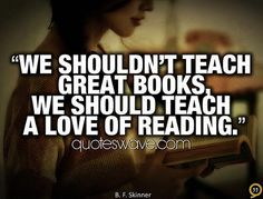 """""""We shouldn't teach great books, we should teach a love of reading."""" B.F. Skinner"""