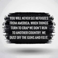 You will never see refugees from America. When things turn to crap we don't run to another country. We dust off the guns and fix it. William Gibson, Gun Rights, Blake Shelton, Music Lyrics, Music Quotes, Writing Prompts, Dialogue Prompts, Writing Advice, Writing Help