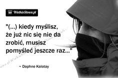 Kiedy myślisz, że już nic się nie da zrobić... #Kalotay-Daphne,  #Działanie, #Myślenie-i-myśli Positive Motivation, Humor, Wisdom, Positivity, Words, Funny, Quotes, Aga, Life