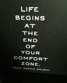 Life begins at the end of your comfort zone. -Neale Donald Walsch