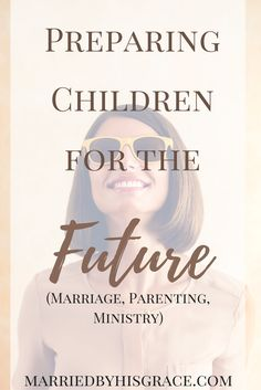 Preparing Your Child For the Future. Marriage, Parenting, Ministry.