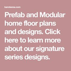 Prefab and Modular home floor plans and designs. Click here to learn more about our signature series designs.