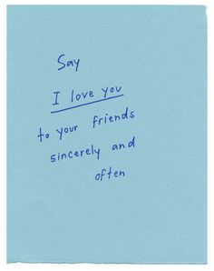say i love you to your friends sincerely and often.