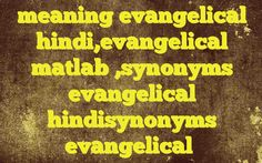 meaning evangelical hindi,evangelical matlab ,synonyms evangelical hindisynonyms evangelical Meaning of  evangelical in Hindi  SYNONYMS AND OTHER WORDS FOR evangelical  इंजील का→evangelical,evangelic ईसाई धर्म प्रचारक→evangelical Definition of evangelical of or according to the teaching of the gospel or the Christian religion.   Example Sentences of evangelical0  Tag:- What i...