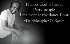 Thank's God is friday, Party people lets meet at the dance floor.  ~ De philosopher DJ Kyos ~
