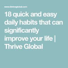 18 quick and easy daily habits that can significantly improve your life | Thrive Global