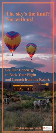 Experience Hot Air Ballooning during your stay at Tamaya!   This unforgettable adventure is the ideal way to view all the incredible beauty that surrounds our magnificent resort. You will have the opportunity to join the pilot as a hands-on crew member. Delight in breathtaking views while floating. We recommend reservations be made in advance of your arrival, through Resort Reservation Coordinators at 505 771 6060.